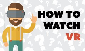 HOW TO WATCH VR VIDEOS